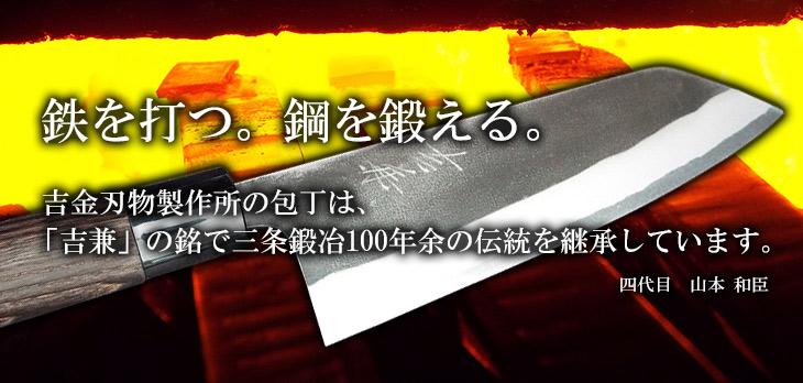 鉄を打つ。鋼を鍛える。吉金刃物製作所の包丁は、「吉兼」の銘で三条鍛冶90年の伝統を継承しています。四代目 山本 和臣